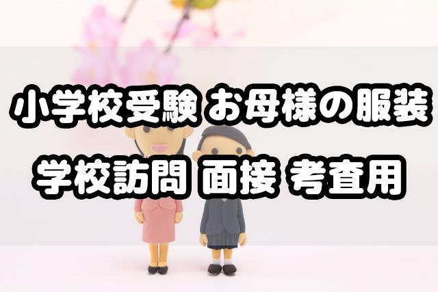 小学校受験 母親の服装 学校訪問 面接 考査当日